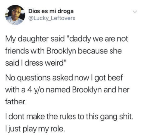 "No Questions: Dios es mi droga  @Lucky Leftovers  My daughter said ""daddy we are not  friends with Brooklyn because she  said I dress weird""  No questions asked now I got beef  with a 4 y/o named Brooklyn and her  father.  I dont make the rules to this gang shit.  just play my role."