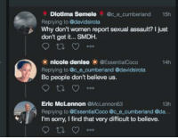 Oh the irony.: Diotima Semele @c e cumberland 15h  Replying to @davidsirota  Why don't wornen report sexual assault? I just  don't get it... SMDH.  nicole denise@EssentialCoco  14h  Replying to @c e_cumberland @davidsirota  people don't believe us.  Eric McLennon @McLennon63  Replying to @EssentialCoco @c e cumberland @da.  I'm sorry, I find that very difficult to believe.  13h Oh the irony.
