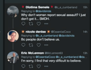 Sorry, Irony, and Believe: Diotima Semele @c e cumberland 15h  Replying to @davidsirota  Why don't wornen report sexual assault? I just  don't get it... SMDH.  nicole denise@EssentialCoco  14h  Replying to @c e_cumberland @davidsirota  people don't believe us.  Eric McLennon @McLennon63  Replying to @EssentialCoco @c e cumberland @da.  I'm sorry, I find that very difficult to believe.  13h Oh the irony.