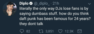 Tumblr, Blog, and Diplo: Diplo @_diplo_ 21h  literally the only way DJs lose fans is by  saying dumbass stuff. how do you think  daft punk has been famous for 24 years?  they dont talk  82 t0 3,851  12.3K aigislovesrobots:he makes a serious point here