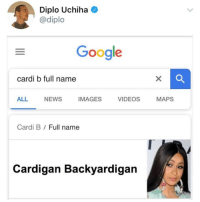 Google, News, and Videos: Diplo Uchiha  @diplo  Google  cardi b full name  ALL NEWS IMAGES VIDEOS MAPS  Cardi B / Full name  Cardigan Backyardigan Wow