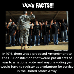 volunteer: Diply FACTS!!  Image Credit: army.mil  In 1916, there was a proposed Amendment to  the US Constitution that would put all acts of  war to a national vote, and anyone voting yes  would have to register as a volunteer for service  in the United States Army