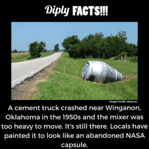 Facts, Memes, and Nasa: Diply FACTS!!  Image Credit: observer  A cement truck crashed near Winganon,  Oklahoma in the 1950s and the mixer was  too heavy to move. It's still there. Locals have  painted it to look like an abandoned NASA  capsule.