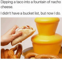 Bucket List, Memes, and Dreams: Dipping a taco into a fountain of nacho  cheese.  I didn't have a bucket list, but now I do. What dreams are made of! 😍