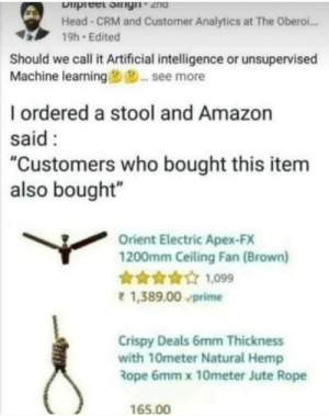 "Amazon, Head, and Apex: Dipreet ingn 2hd  Head-CRM and Customer Analytics at The Oberoi...  19h Edited  Should we call it Artificial intelligence or unsupervised  Machine learning9... see more  I ordered a stool and Amazon  said  ""Customers who bought this item  also bought""  Orient Electric Apex-FX  1200mm Ceiling Fan (Brown)  099  1,389.00 prime  Crispy Deals 6mm Thickness  with 10meter Natural Hemp  Rope 6mm x 10meter Jute Rope  165.00 Just what I need"