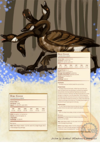 "As promised, an additional Homebrew for you thirsty lot.   Welcome back to Drunk on Homebrew   As a Canadian, I was a little disappointed to hear that recently, the Grey jay beat out the Canadian goose as our national bird. Blasphemy! But to make it up to this jerk of a  bird, I'm featuring it as the next Homebrew.   The dire goose and the deep goose are almost as terrible as their real world counterparts. Much like other dire creatures, the dire goose is simply an enlarged goose, but the deep goose is more comparable to a hydra than a bird.   A large sized creature with five heads. When the goose is hit for more than 25 damage in a single turn a head dies. Once all the heads die, the deep goose is defeated. However, at the end of each turn, the deep goose grows and additional 2 heads for each head that has died since its last turn which also regains hp by 10 for each head regrow. If the deep goose is wounded with fire or lightning damage since it's last turn, the heads to no grow back. The deep goose also is able to take an additional attack of opportunity against an enemy for each head.   On its turn, each head gets an attack. Either a straight bite attack or a ""honk"", which is a single target ranged attack that does thunder damage and can stun enemies. In addition, the deep goose has advantage on saves against being charmed, frightened, stunned, deafened, blinded and knocked unconscious.   This foul fowl is not something you want to tangle with but is the perfect enemy for confusing your players. Unless they are Canadian- we already fear the goose!  May you roll well -Meg: DIRE GooSE  Senaespansive Perception 12  DEEP GoosE As promised, an additional Homebrew for you thirsty lot.   Welcome back to Drunk on Homebrew   As a Canadian, I was a little disappointed to hear that recently, the Grey jay beat out the Canadian goose as our national bird. Blasphemy! But to make it up to this jerk of a  bird, I'm featuring it as the next Homebrew.   The dire goose and the deep goose are almost as terrible as their real world counterparts. Much like other dire creatures, the dire goose is simply an enlarged goose, but the deep goose is more comparable to a hydra than a bird.   A large sized creature with five heads. When the goose is hit for more than 25 damage in a single turn a head dies. Once all the heads die, the deep goose is defeated. However, at the end of each turn, the deep goose grows and additional 2 heads for each head that has died since its last turn which also regains hp by 10 for each head regrow. If the deep goose is wounded with fire or lightning damage since it's last turn, the heads to no grow back. The deep goose also is able to take an additional attack of opportunity against an enemy for each head.   On its turn, each head gets an attack. Either a straight bite attack or a ""honk"", which is a single target ranged attack that does thunder damage and can stun enemies. In addition, the deep goose has advantage on saves against being charmed, frightened, stunned, deafened, blinded and knocked unconscious.   This foul fowl is not something you want to tangle with but is the perfect enemy for confusing your players. Unless they are Canadian- we already fear the goose!  May you roll well -Meg"