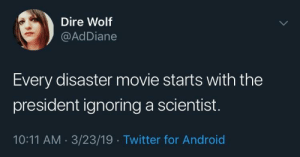 Android, Soon..., and Twitter: Dire Wolf  @AdDiane  Every disaster movie starts with the  president ignoring a scientist  10:11 AM 3/23/19 Twitter for Android Maps depicting an expanding threat coming soon
