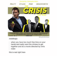 Memes, Too Much, and Free: directed by Christopher Nolan  PRATT EVANS PINE HEMSWORTH  THE  CRISIS  ou WISH  COMING NEVER  @hydrafondue  middlingly:  when you have too much free time on your  hands and really want the chrises to get  together and do a movie directed by chris  nolan  this is real right here im laughing annsjsnska