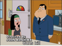 American Dad, Dad, and Funny: Directed  JOHN AOSHIMA  Guns  kill The truth has been spoken