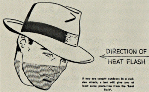 pax-britannica:  bugartist:  1950sunlimited:  How to Survive an Atomic Bomb, 1950 this government-promoted book suggested that men wear wide brimmed hats to protect against the heat flash when the bomb exploded.   they mocked my fedora. but who will be laughing after the bombs drop  *tips fedora at explosion* m'egaton : DIRECTION OF  HEAT FLASH  El  If yov are cought outdoors In a sud-  den attack, a hot will give you at  least seme protection from the 'heat  flash'. pax-britannica:  bugartist:  1950sunlimited:  How to Survive an Atomic Bomb, 1950 this government-promoted book suggested that men wear wide brimmed hats to protect against the heat flash when the bomb exploded.   they mocked my fedora. but who will be laughing after the bombs drop  *tips fedora at explosion* m'egaton