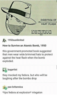 The neckbeards may be on to something: DIRECTION OF  HEAT FLASH  If yov are cought outdeors In a sud-  den onetk, σ hot wiH give you at  least seme protectlen frem the heat  losb'.  1950sunlimited  How to Survive an Atomic Bomb, 1950  this government-promoted book suggested  that men wear wide brimmed hats to protect  against the heat flash when the bomb  exploded  bugartist  they mocked my fedora. but who will be  laughing after the bombs drop  pax-britannica  *tips fedora at explosion* m'egaton The neckbeards may be on to something