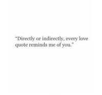 "Indirectly: ""Directly or indirectly, every love  quote reminds me of you.  3"