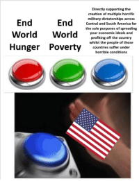 America, Love, and Politics: Directly supporting the  creation of multiple horrific  military dictatorships across  Central and South America for  the sole purposes of spreading  your economic ideals and  profiting off the country  whilst the people of those  End  Hunger Poverty countries suffer under  horrible conditions