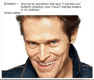 "Scented: Director  Give me an expression that says ""I just ate your  butterfly collection, and I have 7 scented erasers  in my butthole.""  Willem Dafoe -"