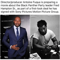 Memes, Party, and Sony: Director/producer Antoine Fuqua is preparing a  movie about the Black Panther Party leader Fred  Hampton Sr., as part of a first-look deal he has  signed with Sony Pictures Motion Picture Group.  RICT  THE CINEMA SOCIETY  RO  ETY  HE  THE CINEM  OLYM  HAS  TY