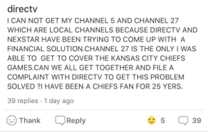 I HAVE BEEN A CHIEFS FAN FOR 25 YERS: directv  I CAN NOT GET MY CHANNEL 5 AND CHANNEL 27  WHICH ARE LOCAL CHANNELS BECAUSE DIRECTV AND  NEXSTAR HAVE BEEN TRYING TO COME UP WITH A  FINANCIAL SOLUTION.CHANNEL 27 IS THE ONLY I WAS  ABLE TO GET TO COVER THE KANSAS CITY CHIEFS  GAMES.CAN WE ALL GET TOGETHER AND FILE A  COMPLAINT WITH DIRECTV TO GET THIS PROBLEM  SOLVED?I HAVE BEEN A CHIEFS FAN FOR 25 YERS.  39 replies 1 day ago  5  Reply  39  Thank I HAVE BEEN A CHIEFS FAN FOR 25 YERS