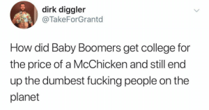 How: dirk diggler  @TakeForGrantd  How did Baby Boomers get college for  the price of a McChicken and still end  up the dumbest fucking people on the  planet How