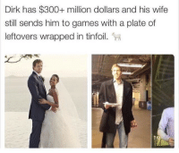 Nba, Games, and Wife: Dirk has $300+ million dollars and his wife  still sends him to games with a plate of  leftovers wrapped in tinfoil. This NBA legend and his wife