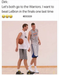 Finals, Nba, and Lebron: Dirk:  Let's both go to the Warriors. I want to  beat LeBron in the finals one last time  @NBAMEMES Boiiii