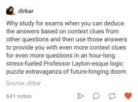 layton: dirkar  Why study for exams when you can deduce  the answers based on context clues from  other questions and then use those answers  to provide you with even more context clues  for even more questions in an hour-long  stress-fueled Professor Layton-esque logic  puzzle extravaganza of future-hinging doom  Source: dirkar  641 notes