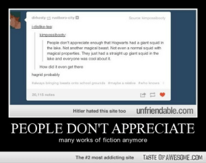 People Don't Appreciatehttp://omg-humor.tumblr.com: dirkesty e rustboro-city a  Source: kimpossibooty  i-dislike-tea:  kimpossibooty:  People don't appreciate enough that Hogwarts had a giant squid in  the lake. Not another magical beast. Not even a normal squid with  magical properties. They just had a straight up giant squid in the  lake and everyone was cool about it.  How did it even get there  hagrid probably  #always bringing beasts onto school grounds #maybe a relative #who knows  20,115 notes  unfriendable.com  Hitler hated this site too  PEOPLE DON'T APPRECIATE  many works of fiction anymore  TASTE OF AWESOME.COM  The #2 most addicting site People Don't Appreciatehttp://omg-humor.tumblr.com