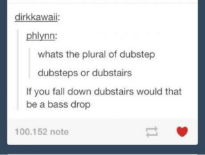 Is dubstep still a thing?omg-humor.tumblr.com: dirkkawaii:  phlynn  whats the plural of dubstep  dubsteps or dubstairs  If you fall down dubstairs would that  be a bass drop  100.152 note Is dubstep still a thing?omg-humor.tumblr.com