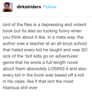Tumblr is the perfect distraction from homework.: dirkstriders Follow  lord of the flies is a depressing and violent  book but its also so fucking funny when  you think about it like. in a meta way. the  author was a teacher at an all-boys School  that hated every kid he taught and was SO  sick of the 'brit kids go on adventures'  genre that he wrote a full-length novel  about them absolutely LOSING it and also  every kid in the book was based off a kid  in his class. like if that isnt the most  hilarious shit ever Tumblr is the perfect distraction from homework.