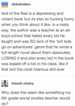 Fucking, Funny, and Being Salty: dirkstriders  lord of the flies is a depressing and  violent book but its also so fucking funny  when you think about it like. in a meta  way. the author was a teacher at an all-  boys school that hated every kid he  taught and was SO sick of the 'brit kids  go on adventures' genre that he wrote a  full-length novel about them absolutely  LOSING it and also every kid in the book  was based off a kid in his class. like if  that isnt the most hilarious shit ever  french-chairs  Why does this seem like something my  6th grade social studies teacher would  do? Salty teacher writes a book