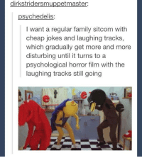 Dank, Masters, and Psychology: dirkstridersmu  et master  psychedelis  I want a regular family sitcom with  cheap jokes and laughing tracks  which gradually get more and more  disturbing until it turns to a  psychological horror film with the  laughing tracks still going