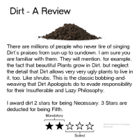 evade: Dirt - A Review  There are millions of people who never tire of singing  Dirt's praises from sun-up to sundown. I am sure you  are familiar with them. They will mention, for example,  the fact that beautiful Plants grow in Dirt, but neglect  the detail that Dirt allows very very ugly plants to live in  it, too. Like shrubs. This is the classic bobbing-and-  weaving that Dirt Apologists do to evade responsibility  for their Insufferable and Lazy Philosophy  I award dirt 2 stars for being Necessary. 3 Stars are  deducted for being Filth.  Mandatory  @welcometomymemepage  @wtmmp  Soiled