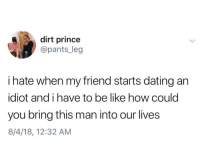 Be Like, Dating, and Prince: dirt prince  @pants_leg  i hate when my friend starts dating an  idiot and i have to be like how could  you bring this man into our lives  8/4/18, 12:32 AM