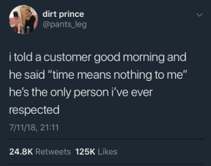 "Good Morning: dirt prince  @pants_leg  i told a customer good morning and  he said ""time means nothing to me""  he's the only person i've ever  respected  7/11/18, 21:11  24.8K Retweets 125K Likes"
