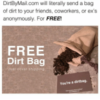 Click, Ex's, and Friends: DirtBy Mail.com will literally send a bag  of dirt to your friends, coworkers, or ex's  anonymously. For FREE!  FREE  Dirt Bag  Just cover shipping  You're a dirtbag. @DirtByMail will send a bag of dirt to a dirtbag for FREE!! Click the link in my bio (or theirs) and send a Dirt Bag 📦😂 ad