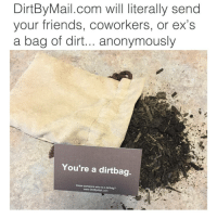 Funny, The Link, and Links: DirtBy Mail.com will literally send  your friends, co  or ex's  a bag of dirt... anonymously  You're a dirtbag.  Know someone who is a dirtbag?  www.DirtBy Mail.com OMG😂@dirtbymail is AMAZING😭 CLICK THE LINK IN MY BIO (or theirs) and send a bag of dirt, to a dirtbag📦😂