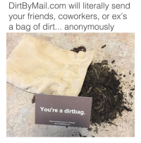 Funny, Girl Memes, and The Link: DirtBy Mail.com will literally send  your friends, coworkers, or ex's  a bag of dirt... anonymously  You're a dirtbag  Know someone who is a dirtbag?  www.DirtBy Mail.com OMG😂@dirtbymail is AMAZING😭 CLICK THE LINK IN MY BIO (or theirs) and send a bag of dirt, to a dirtbag ANONYMOUSLY📦😂 ad