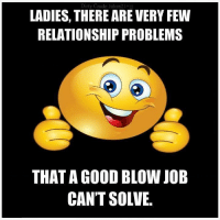 Blow Job: Dirty Crude Jokes21  LADIES, THERE ARE VERY FEW  RELATIONSHIP PROBLEMS  THAT GOOD BLOW JOB  CAN'T SOLVE