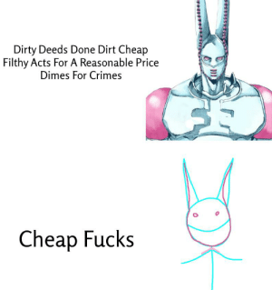 Simple: Dirty Deeds Done Dirt Cheap  Filthy Acts For A Reasonable Price  Dimes For Crimes  Cheap Fucks Simple