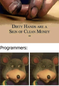 Money, Dirty, and Sign: DIRTY HANDS ARE A  SIGN OF CLEAN MONEY  Programmers: yep