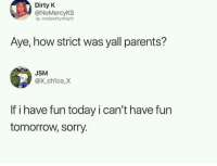 Parents, Sorry, and Dirty: Dirty K  @NoMercyKS  g: realpettymayO  Aye, how strict was yall parents?  USM  @x ch1co X  If i have fun today i can't have fun  tomorrow, sorry.