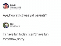 Parents, Sorry, and Dirty: Dirty K  @NoMercyKS  ig: realpettymayO  Aye, how strict was yall parents?  JSM  @X chico.Χ  If i have fun today i can't have fun  tomorrow, sorry. Who can relate?! 🙋♂️😂 https://t.co/4k9SX7KGNH