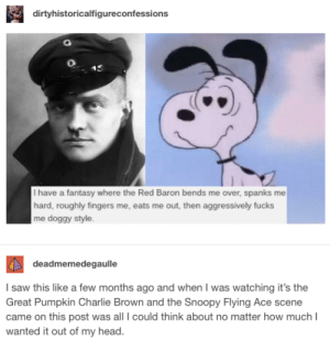 It's that time of year again: dirtyhistoricalfigureconfessions  I have a fantasy where the Red Baron bends me over, spanks me  hard, roughly fingers me, eats me out, then aggressively fucks  me doggy style  deadmemedegaulle  I saw this like a few months ago and when I was watching it's the  Great Pumpkin Charlie Brown and the Snoopy Flying Ace scene  came on this post was all I could think about no matter how much  wanted it out of my head. It's that time of year again