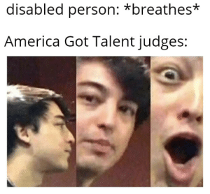 America, Funny, and Reddit: disabled person: *breathes*  America Got Talent judges: Is it still funny?