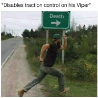 It's funny because it's true. Car memes: *Disables traction control on his Viper  Death It's funny because it's true. Car memes