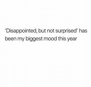 #realtalk #2018 #2019 #learning #mood: 'Disappointed, but not surprised' has  been my biggest mood this year #realtalk #2018 #2019 #learning #mood