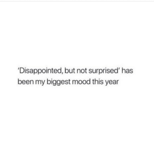 Not Surprised: 'Disappointed, but not surprised' has  been my biggest mood this year