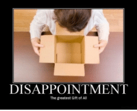 One, All, and Greatest: DISAPPOINTMENT  The greatest Gift of All <p>Everybody gets one sometime.</p>