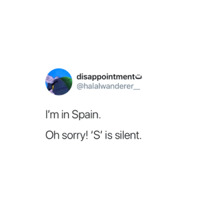 Sorry, Spain, and This: disappointmente-  @halalwanderer  I'm in Spain  Oh sorry! 'S' is silent. Me at this point in the semester 😅