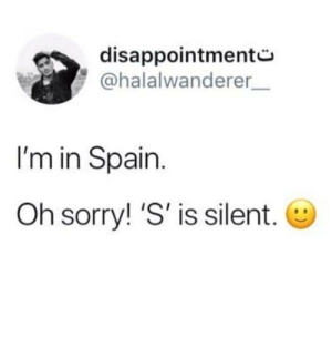 Sorry, Spain, and Im In: disappointmento  @halalwanderer  I'm in Spain.  Oh sorry! 'S'  is silent.