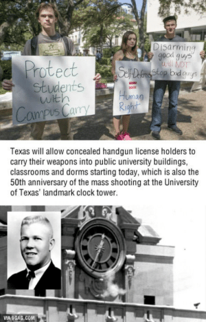 9gag, Clock, and Guns: Disarming  good guys  10  stop bid guys  nts  with  Uman  Campus CaryRight  Texas will allow concealed handgun license holders to  carry their weapons into public university buildings,  classrooms and dorms starting today, which is also the  50th anniversary of the mass shooting at the University  of Texas' landmark clock tower.  VIA 9GAG.COM Texas will allow guns on campus starting August 1