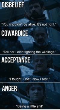 "Alive, Game of Thrones, and Shit: DISBELIEF  ""You shouldn't be alive. It's not right.""  COWARDICE  ""Tell her I died fighting the wildlings.""  ACCEPTANCE  ""I fought. I lost. Now I rest.""  ANGER  *Being a little shit* <p><a href=""http://game-of-thrones-fans.tumblr.com/post/172691924573/the-different-ways-to-react-at-your-imminent-death"" class=""tumblr_blog"">game-of-thrones-fans</a>:</p>  <blockquote><p>The different ways to react at your imminent death</p></blockquote>"